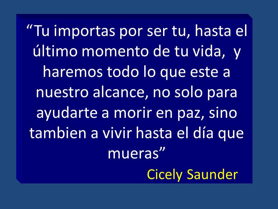 Tu importas por ser tu, hasta el último momento de tu vida, y haremos todo lo que este a nuestro alcance, no solo para ayudarte a morir en paz, sino tambien a vivir hasta el día que mueras Cicely Saunder