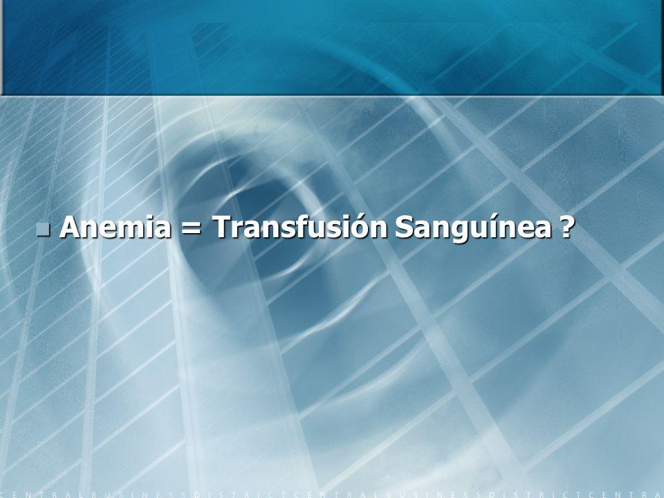Anemia = Transfusión Sanguínea