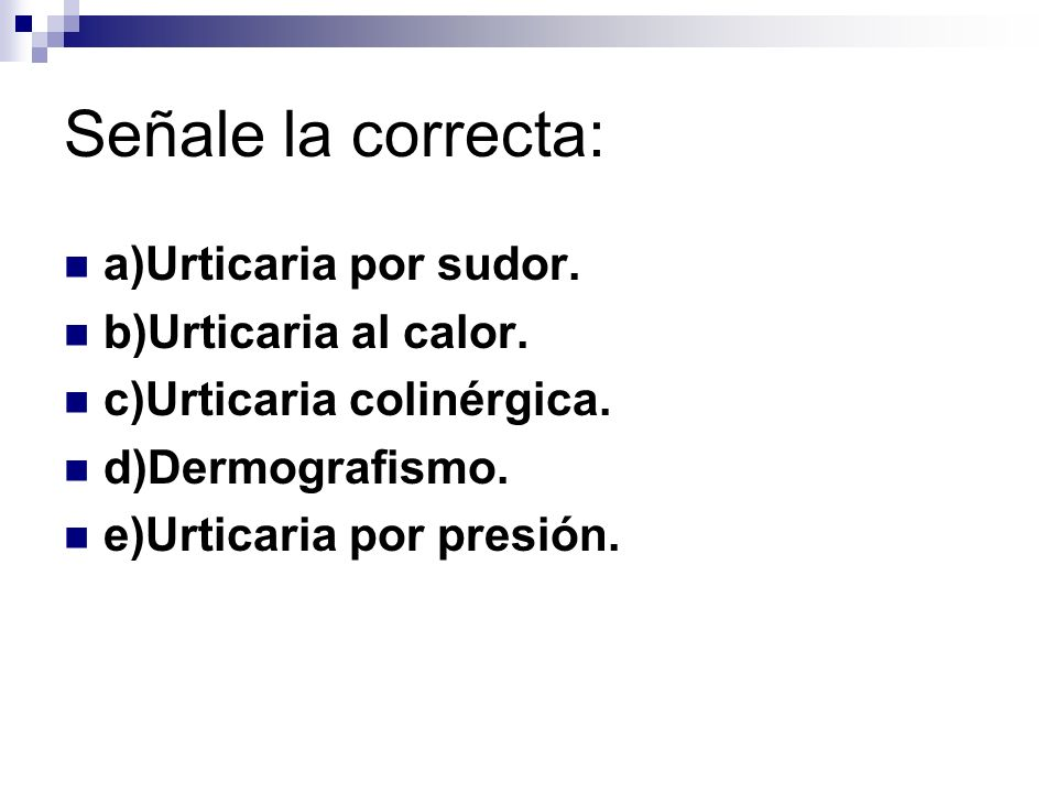 Señale la correcta: a)Urticaria por sudor. b)Urticaria al calor.