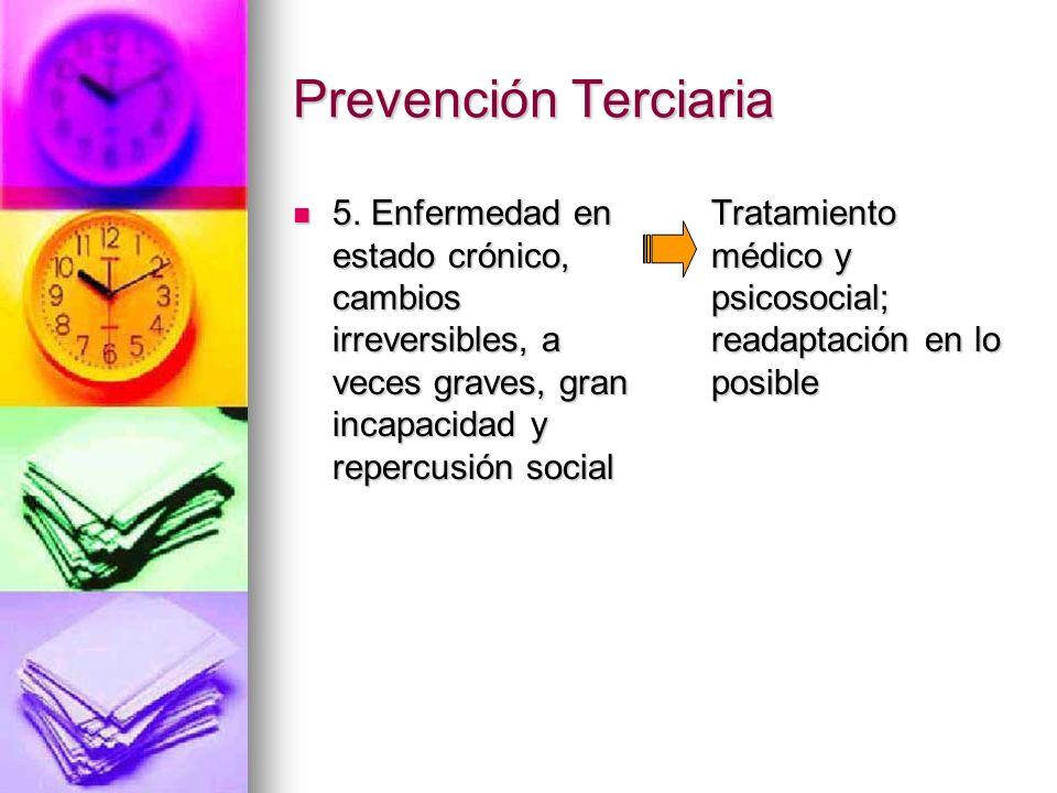 Prevención Terciaria5. Enfermedad en estado crónico, cambios irreversibles, a veces graves, gran incapacidad y repercusión social.