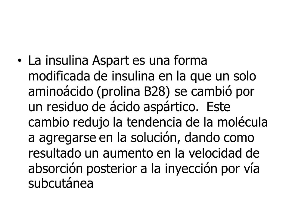 La insulina Aspart es una forma modificada de insulina en la que un solo aminoácido (prolina B28) se cambió por un residuo de ácido aspártico.