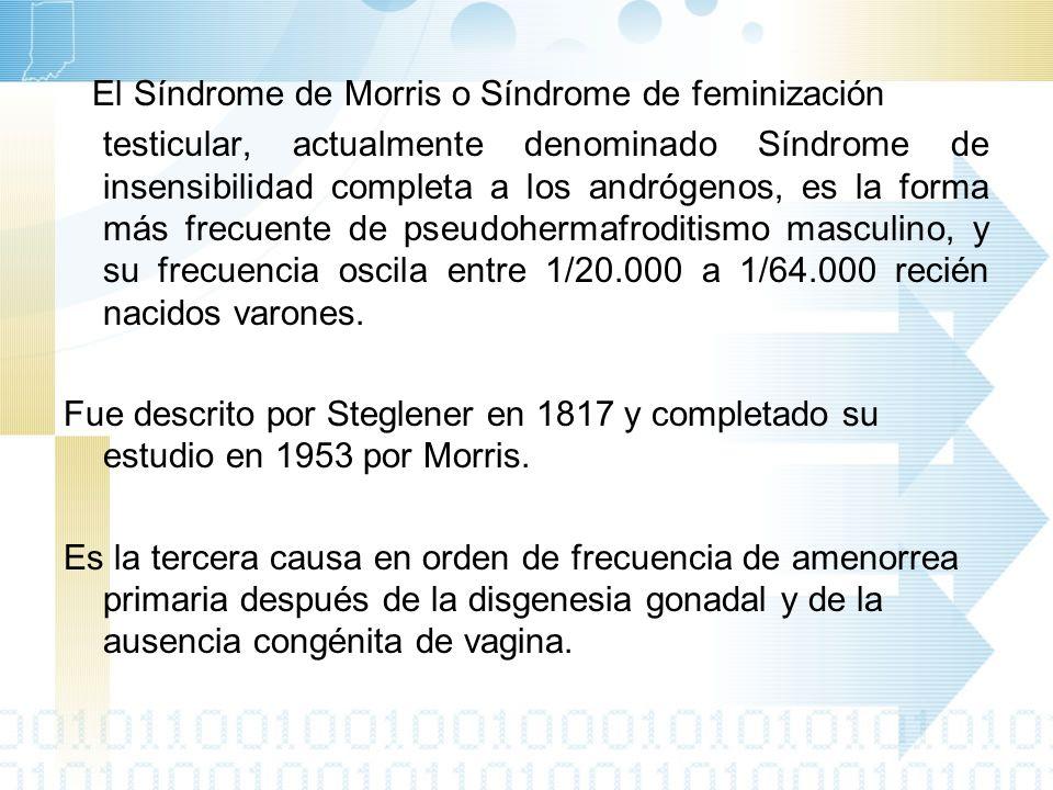 El Síndrome de Morris o Síndrome de feminización testicular, actualmente denominado Síndrome de insensibilidad completa a los andrógenos, es la forma más frecuente de pseudohermafroditismo masculino, y su frecuencia oscila entre 1/20.000 a 1/64.000 recién nacidos varones.