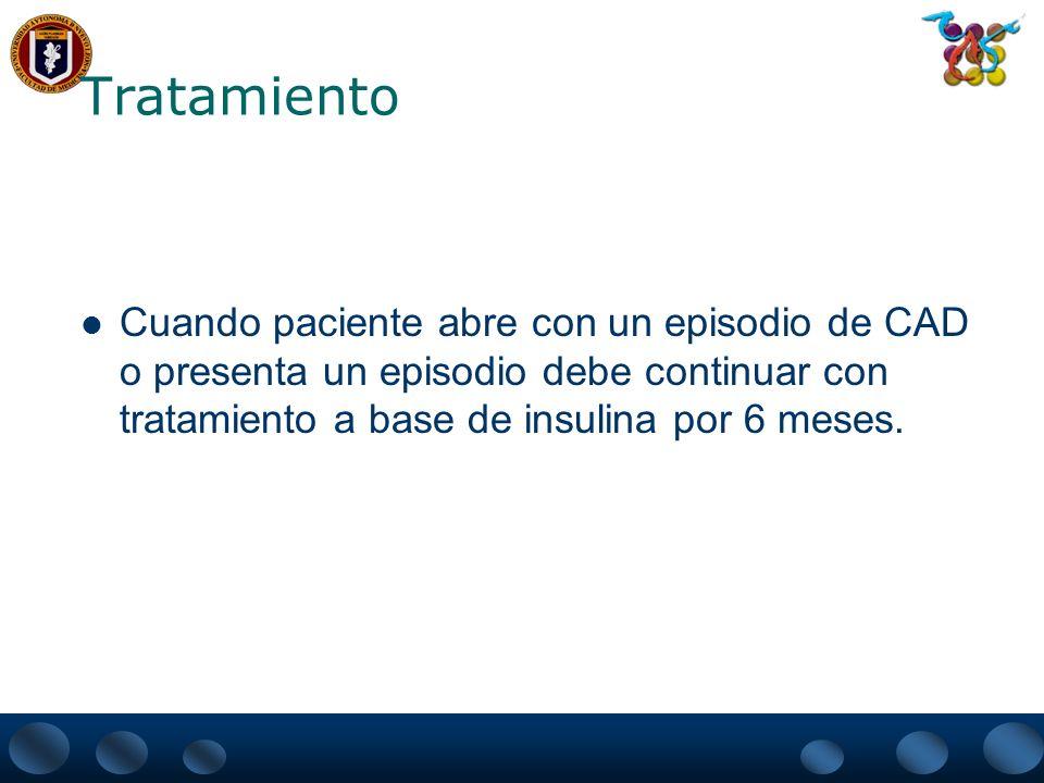 Tratamiento Cuando paciente abre con un episodio de CAD o presenta un episodio debe continuar con tratamiento a base de insulina por 6 meses.
