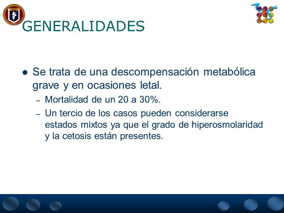 GENERALIDADES Se trata de una descompensación metabólica grave y en ocasiones letal. Mortalidad de un 20 a 30%.