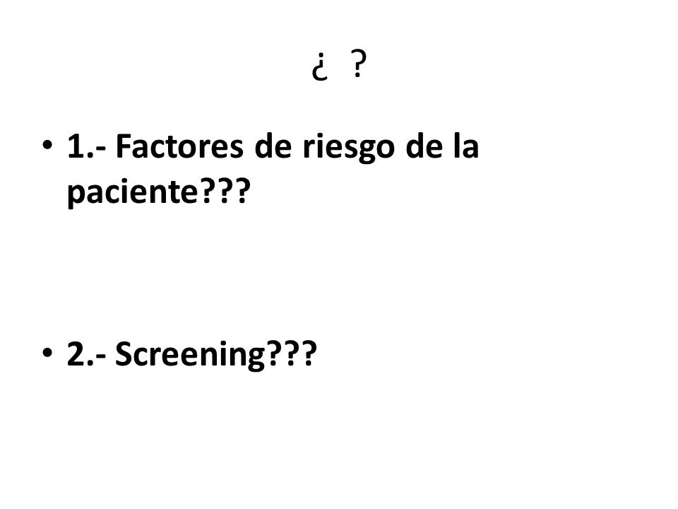 ¿ 1.- Factores de riesgo de la paciente 2.- Screening