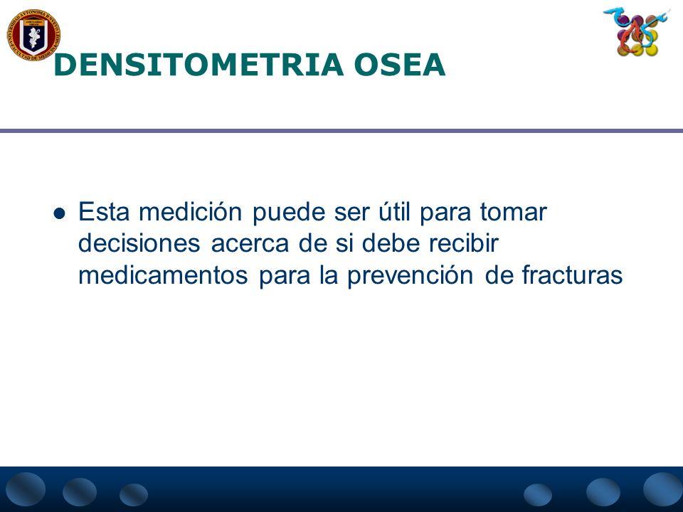 DENSITOMETRIA OSEAEsta medición puede ser útil para tomar decisiones acerca de si debe recibir medicamentos para la prevención de fracturas.