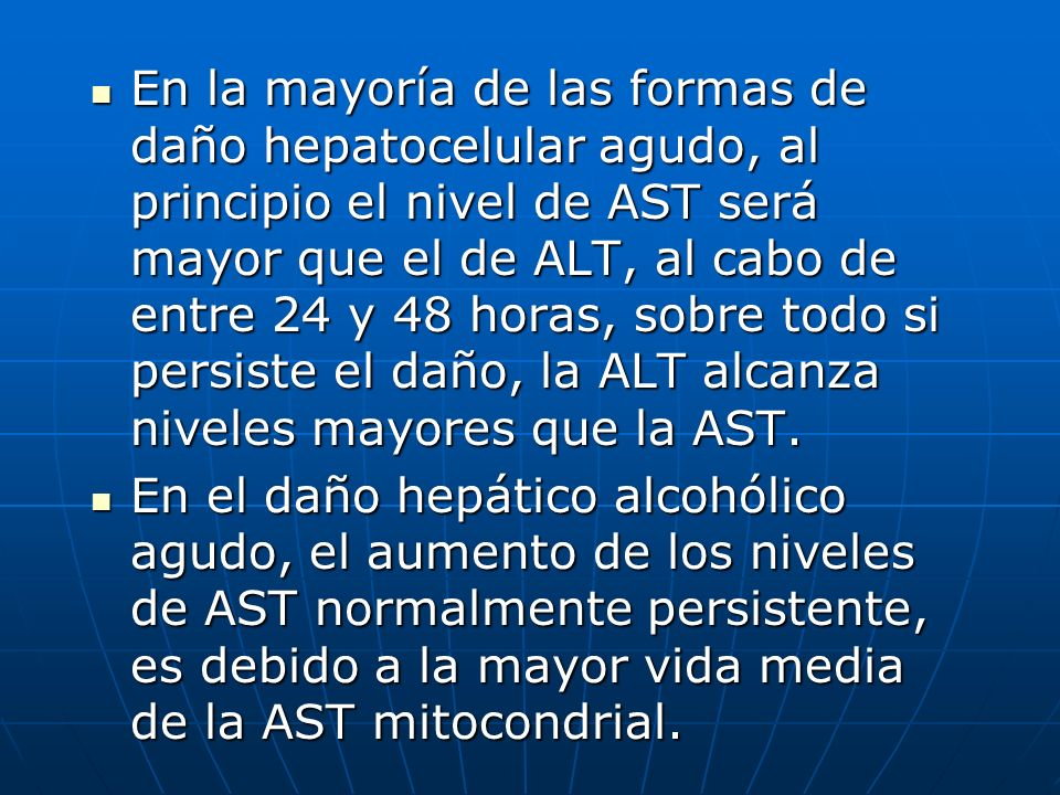 En la mayoría de las formas de daño hepatocelular agudo, al principio el nivel de AST será mayor que el de ALT, al cabo de entre 24 y 48 horas, sobre todo si persiste el daño, la ALT alcanza niveles mayores que la AST.