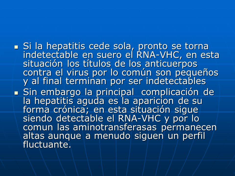 Si la hepatitis cede sola, pronto se torna indetectable en suero el RNA-VHC, en esta situación los títulos de los anticuerpos contra el virus por lo común son pequeños y al final terminan por ser indetectables