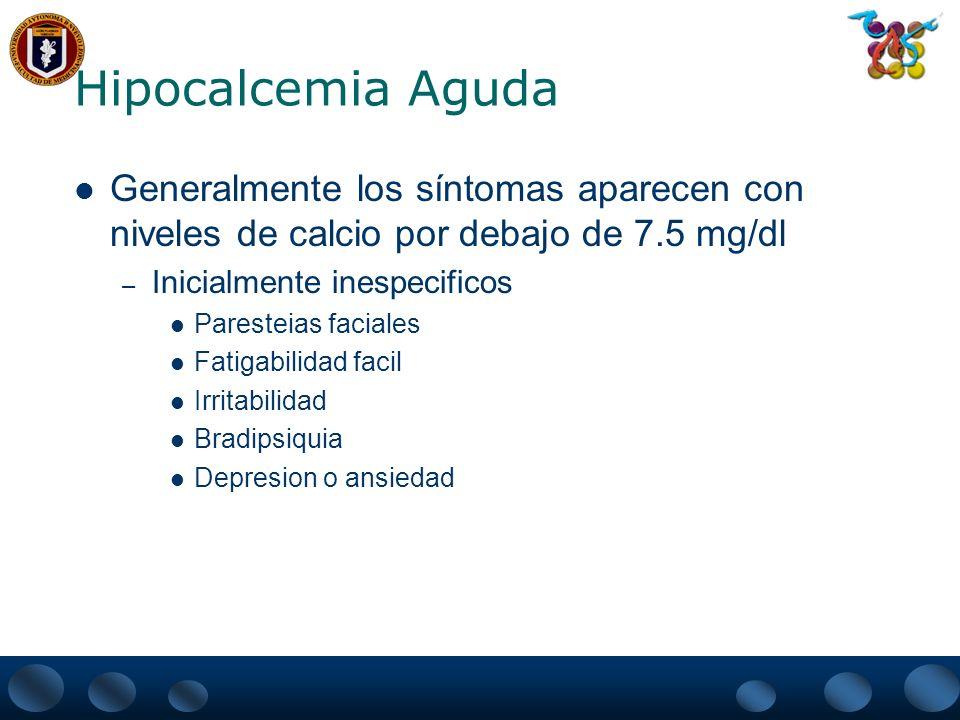 Hipocalcemia Aguda Generalmente los síntomas aparecen con niveles de calcio por debajo de 7.5 mg/dl.