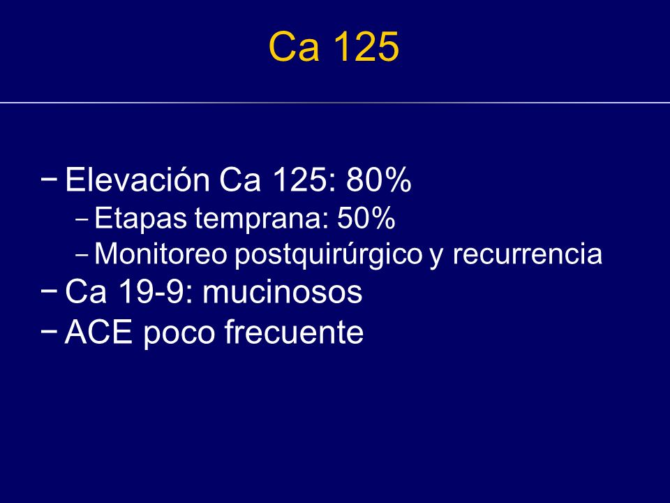 Ca 125 Elevación Ca 125: 80% Ca 19-9: mucinosos ACE poco frecuente