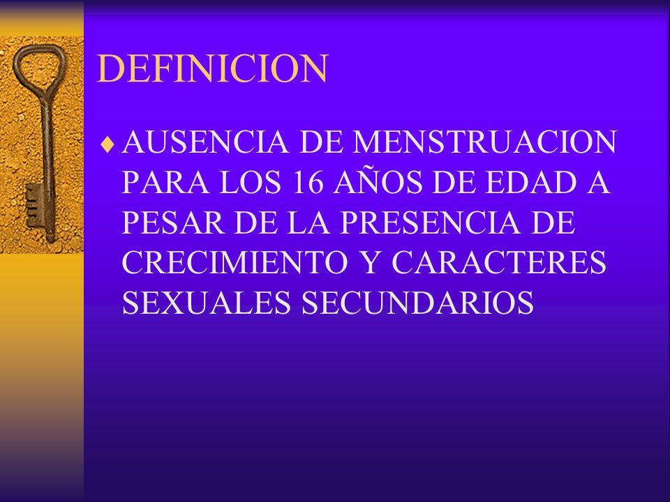DEFINICION AUSENCIA DE MENSTRUACION PARA LOS 16 AÑOS DE EDAD A PESAR DE LA PRESENCIA DE CRECIMIENTO Y CARACTERES SEXUALES SECUNDARIOS.