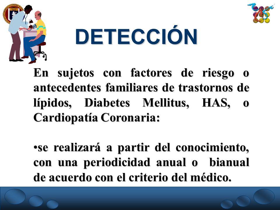 DETECCIÓNEn sujetos con factores de riesgo o antecedentes familiares de trastornos de lípidos, Diabetes Mellitus, HAS, o Cardiopatía Coronaria: