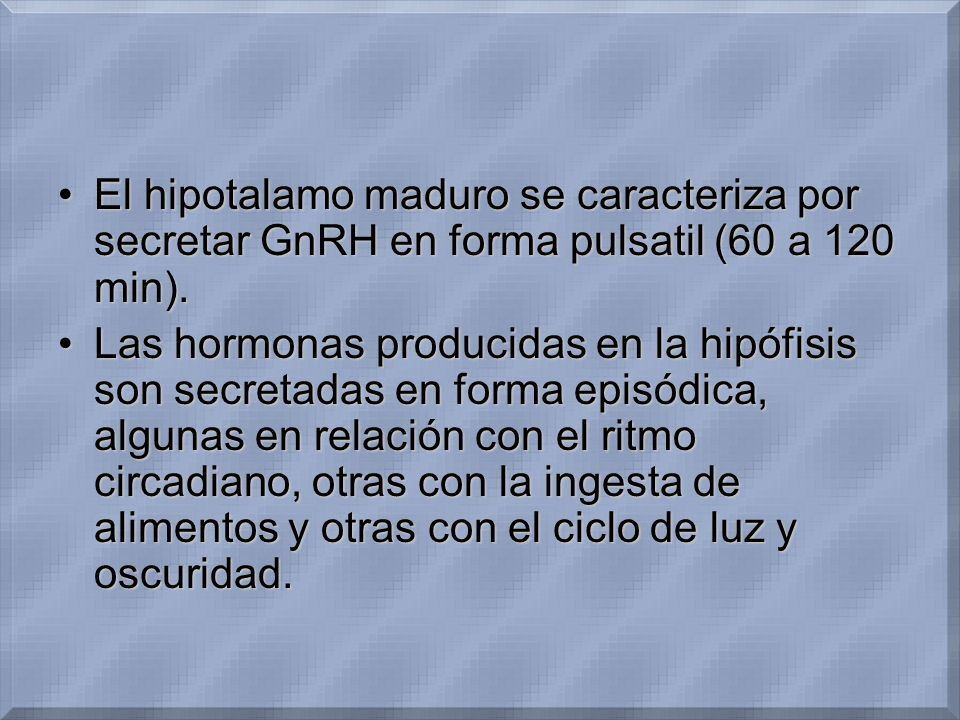 El hipotalamo maduro se caracteriza por secretar GnRH en forma pulsatil (60 a 120 min).