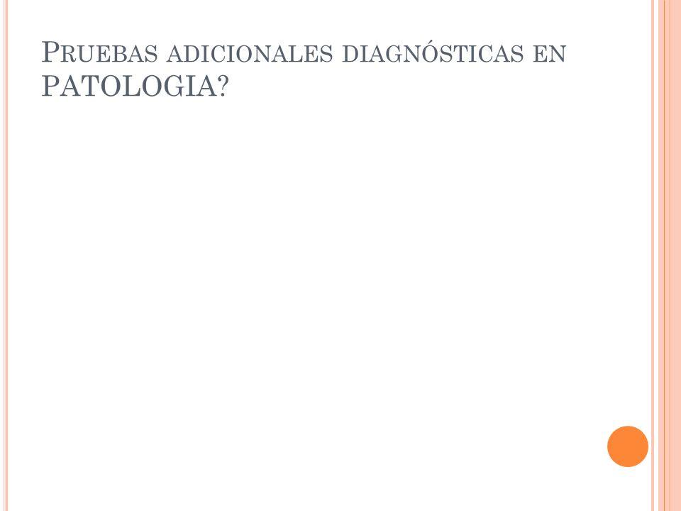 Pruebas adicionales diagnósticas en PATOLOGIA