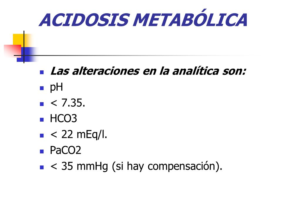 ACIDOSIS METABÓLICA Las alteraciones en la analítica son: pH