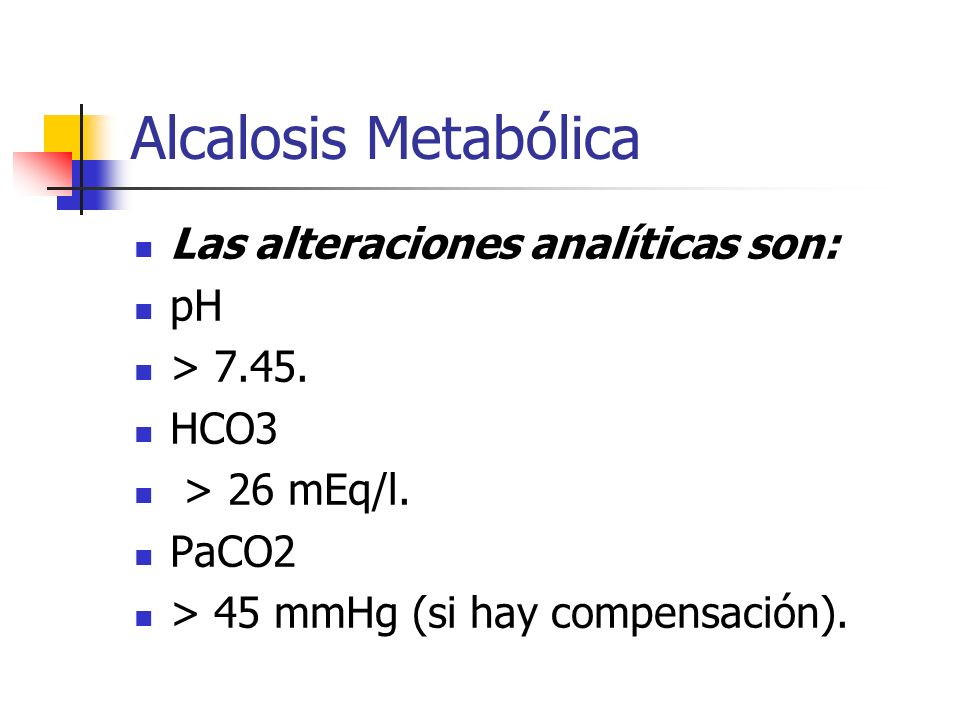 Alcalosis Metabólica Las alteraciones analíticas son: pH > 7.45.