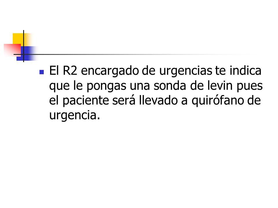 El R2 encargado de urgencias te indica que le pongas una sonda de levin pues el paciente será llevado a quirófano de urgencia.