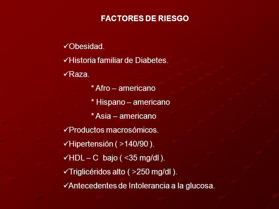 FACTORES DE RIESGOObesidad. Historia familiar de Diabetes. Raza. * Afro – americano. * Hispano – americano.