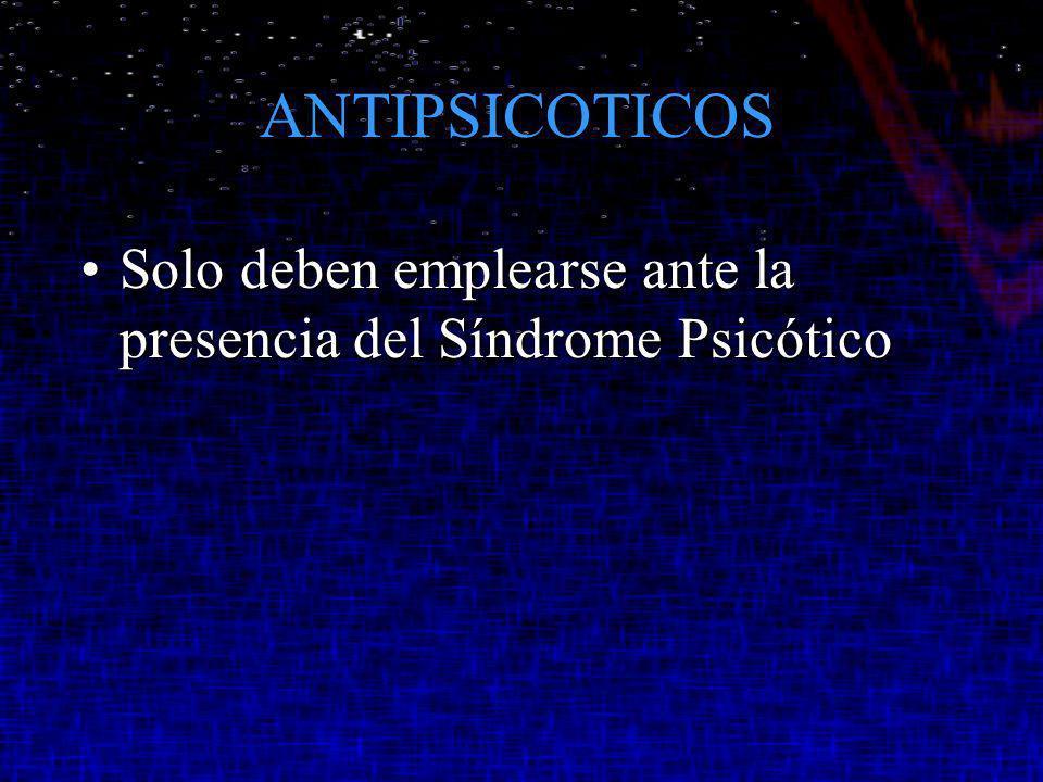 ANTIPSICOTICOS Solo deben emplearse ante la presencia del Síndrome Psicótico