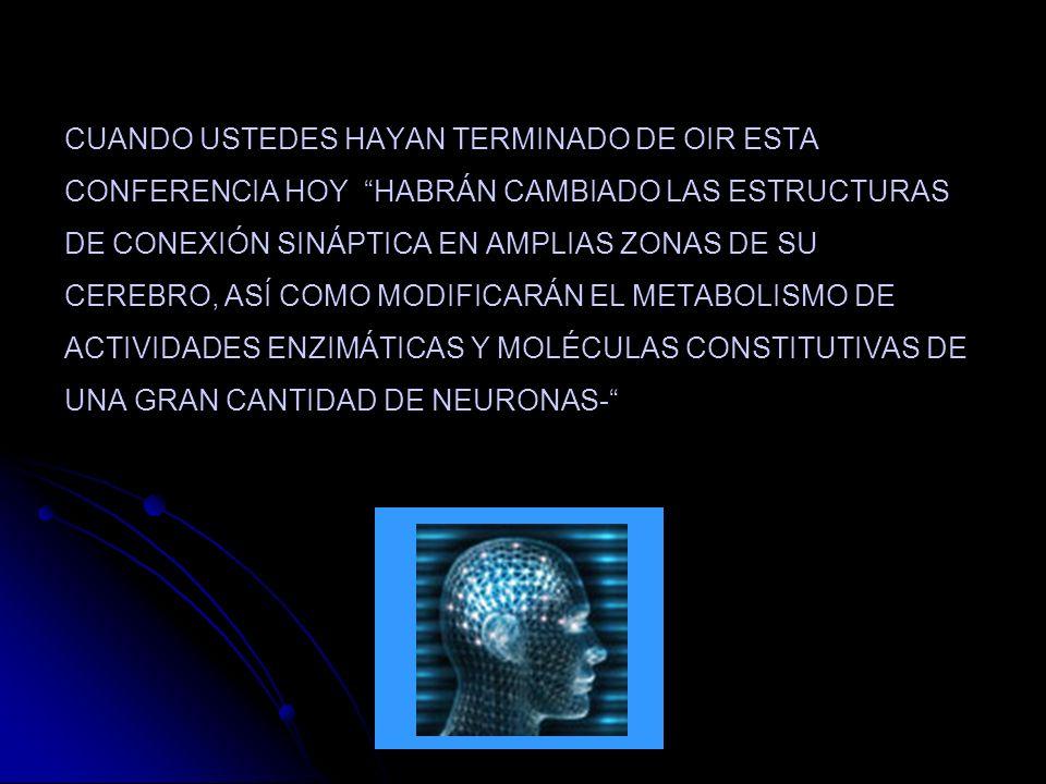 CUANDO USTEDES HAYAN TERMINADO DE OIR ESTA CONFERENCIA HOY HABRÁN CAMBIADO LAS ESTRUCTURAS DE CONEXIÓN SINÁPTICA EN AMPLIAS ZONAS DE SU CEREBRO, ASÍ COMO MODIFICARÁN EL METABOLISMO DE ACTIVIDADES ENZIMÁTICAS Y MOLÉCULAS CONSTITUTIVAS DE UNA GRAN CANTIDAD DE NEURONAS-