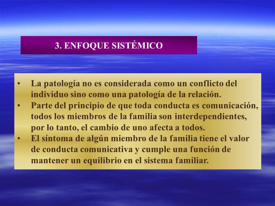 3. ENFOQUE SISTÉMICO La patología no es considerada como un conflicto del. individuo sino como una patología de la relación.