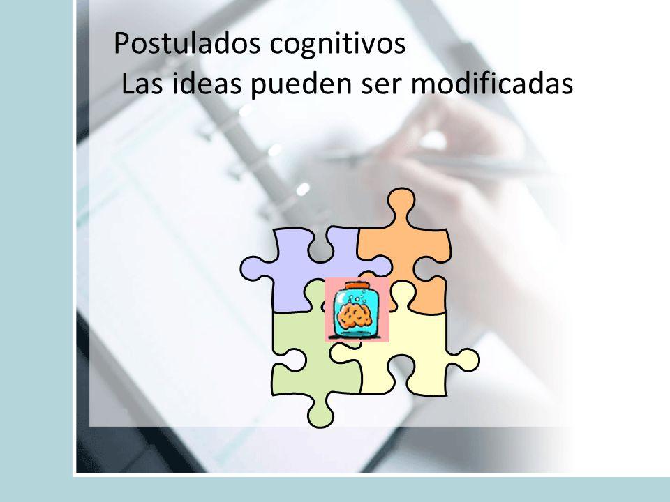 Postulados cognitivos Las ideas pueden ser modificadas