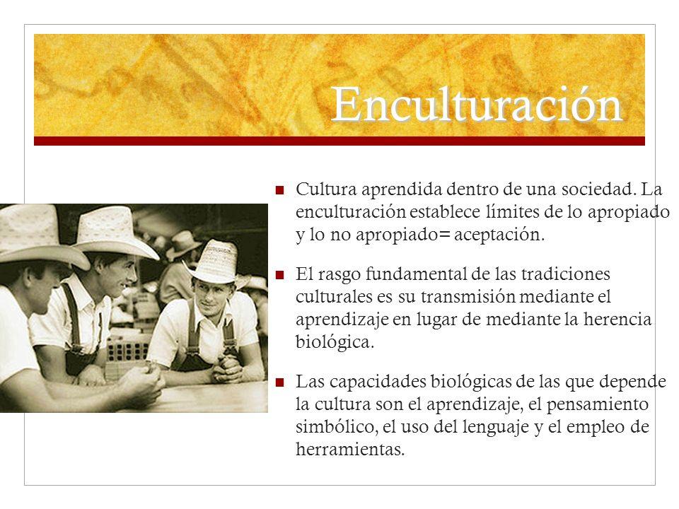 Enculturación Cultura aprendida dentro de una sociedad. La enculturación establece límites de lo apropiado y lo no apropiado= aceptación.