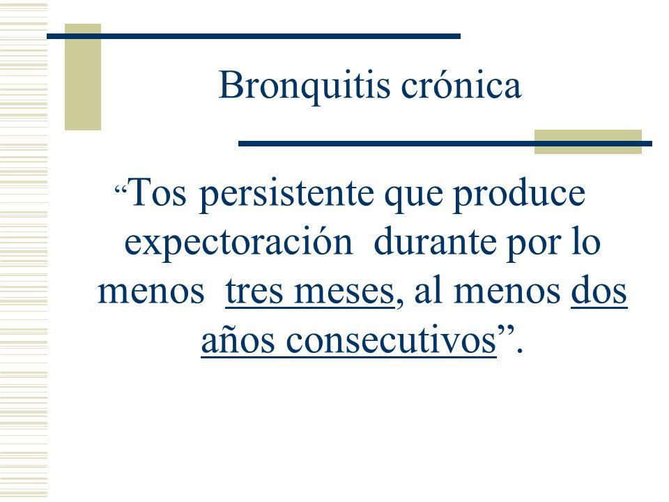 Bronquitis crónica Tos persistente que produce expectoración durante por lo menos tres meses, al menos dos años consecutivos .