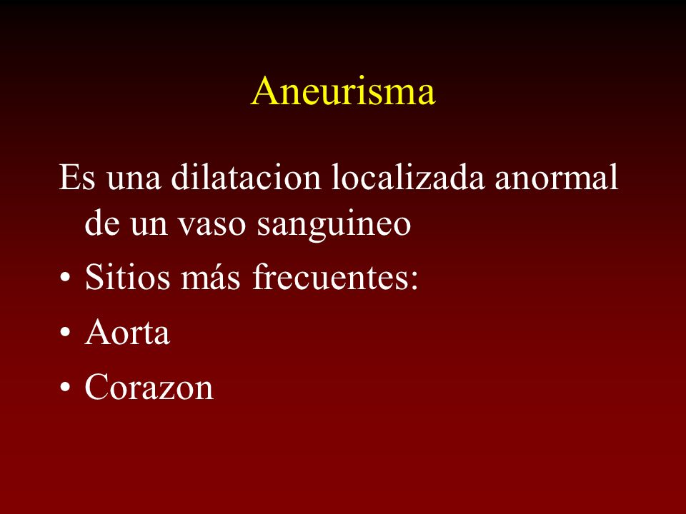 Aneurisma Es una dilatacion localizada anormal de un vaso sanguineo