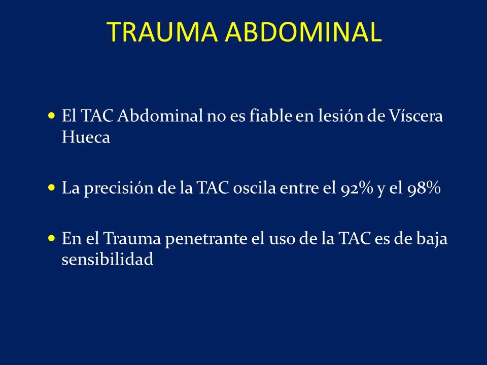 TRAUMA ABDOMINAL El TAC Abdominal no es fiable en lesión de Víscera Hueca. La precisión de la TAC oscila entre el 92% y el 98%