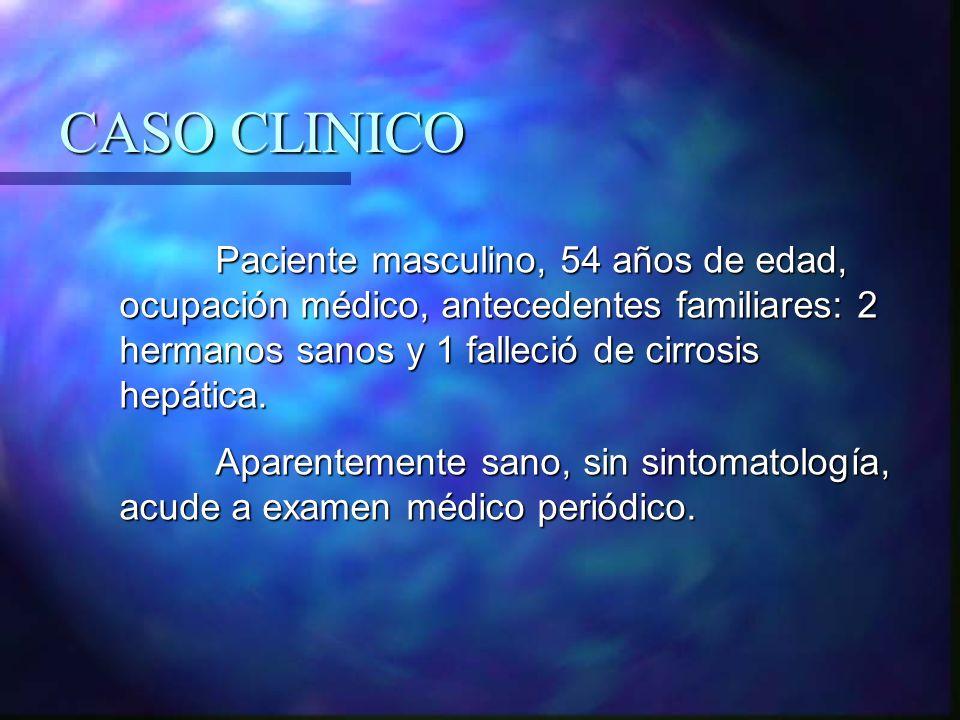 CASO CLINICO Paciente masculino, 54 años de edad, ocupación médico, antecedentes familiares: 2 hermanos sanos y 1 falleció de cirrosis hepática.