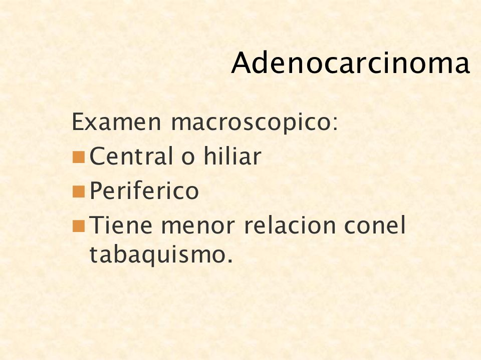 Adenocarcinoma Examen macroscopico: Central o hiliar Periferico