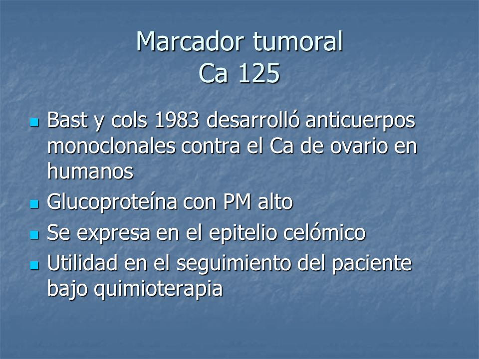 Marcador tumoral Ca 125 Bast y cols 1983 desarrolló anticuerpos monoclonales contra el Ca de ovario en humanos.