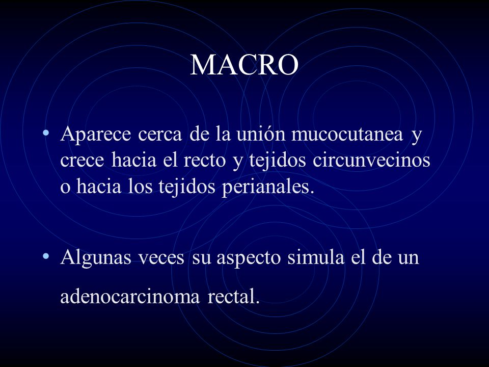 MACRO Aparece cerca de la unión mucocutanea y crece hacia el recto y tejidos circunvecinos o hacia los tejidos perianales.