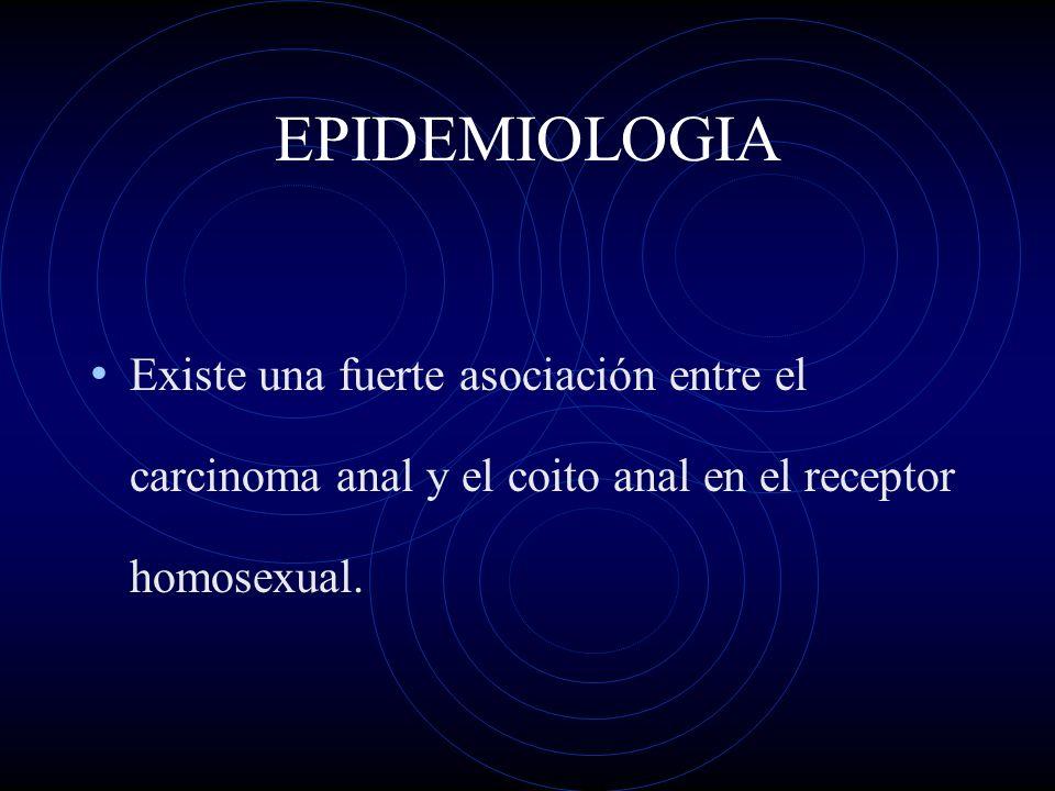 EPIDEMIOLOGIA Existe una fuerte asociación entre el carcinoma anal y el coito anal en el receptor homosexual.