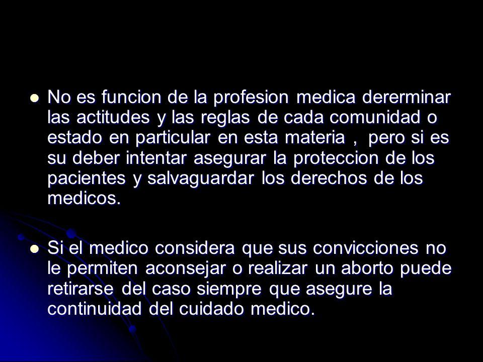 No es funcion de la profesion medica dererminar las actitudes y las reglas de cada comunidad o estado en particular en esta materia , pero si es su deber intentar asegurar la proteccion de los pacientes y salvaguardar los derechos de los medicos.