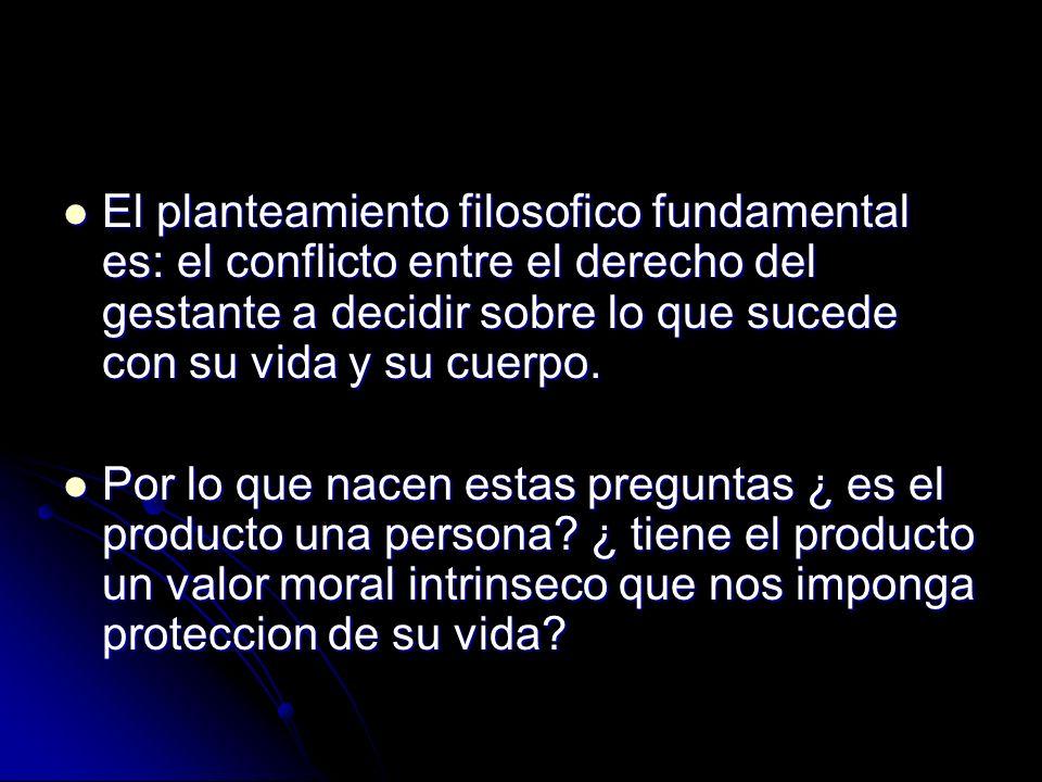El planteamiento filosofico fundamental es: el conflicto entre el derecho del gestante a decidir sobre lo que sucede con su vida y su cuerpo.