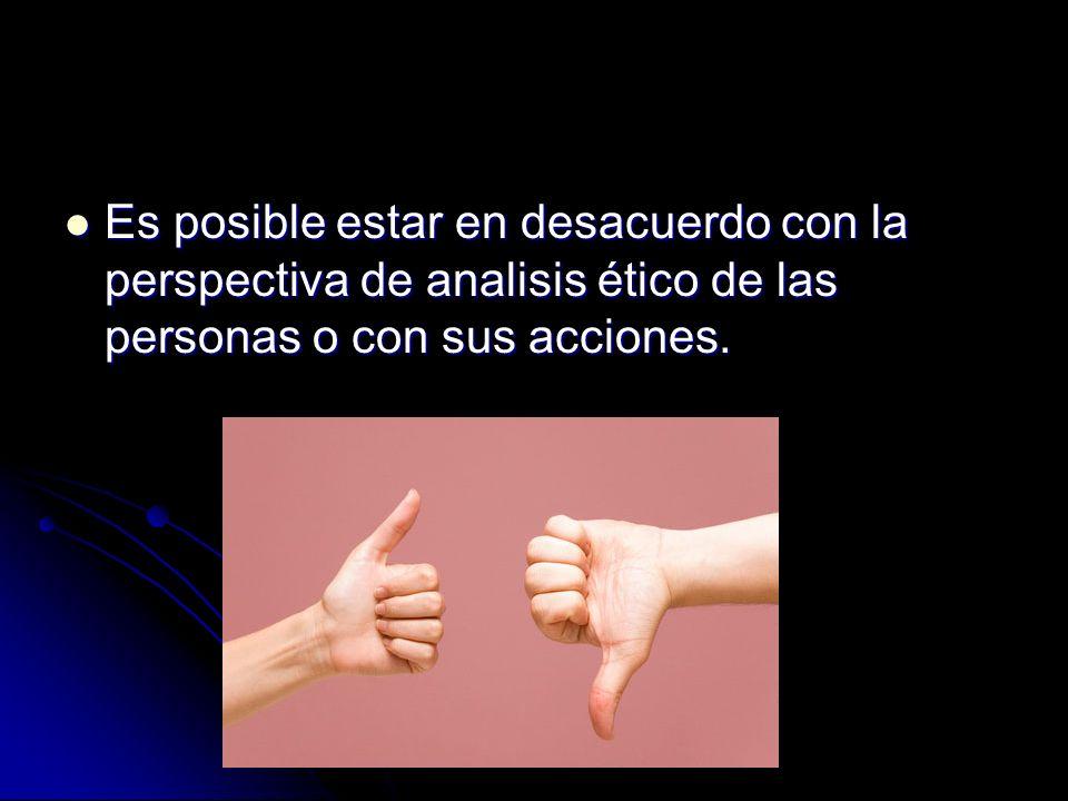 Es posible estar en desacuerdo con la perspectiva de analisis ético de las personas o con sus acciones.