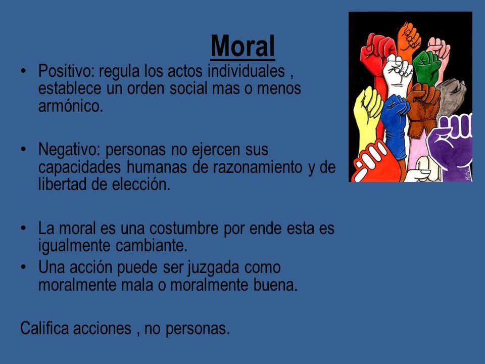 MoralPositivo: regula los actos individuales , establece un orden social mas o menos armónico.