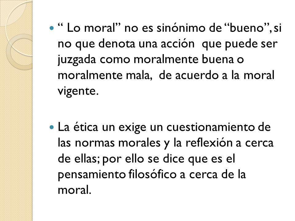 Lo moral no es sinónimo de bueno , si no que denota una acción que puede ser juzgada como moralmente buena o moralmente mala, de acuerdo a la moral vigente.
