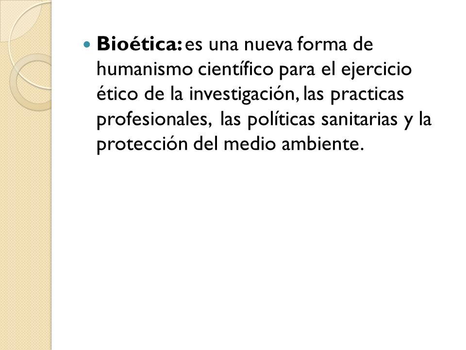 Bioética: es una nueva forma de humanismo científico para el ejercicio ético de la investigación, las practicas profesionales, las políticas sanitarias y la protección del medio ambiente.