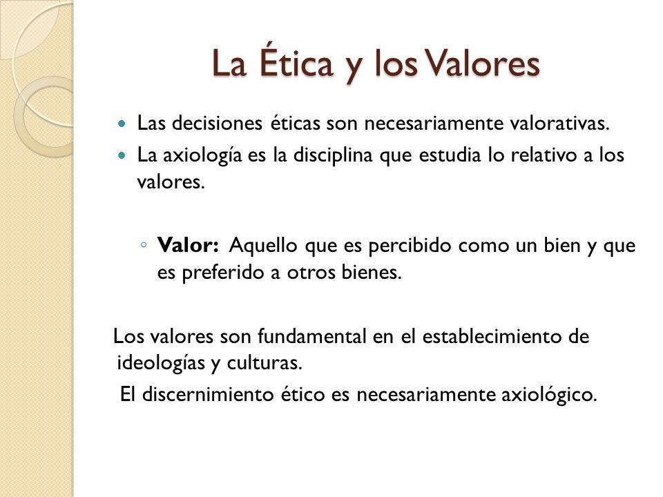 La Ética y los ValoresLas decisiones éticas son necesariamente valorativas. La axiología es la disciplina que estudia lo relativo a los valores.