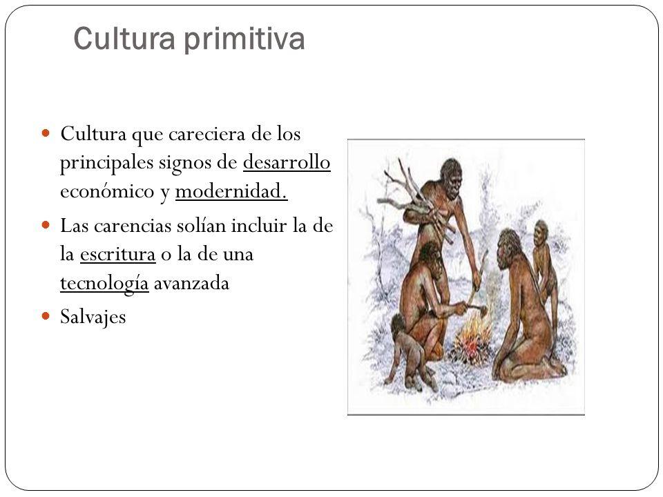 Cultura primitiva Cultura que careciera de los principales signos de desarrollo económico y modernidad.
