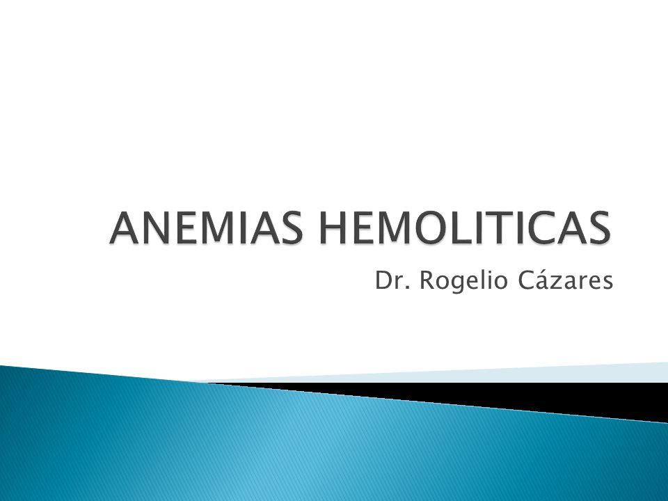 ANEMIAS HEMOLITICAS Dr. Rogelio Cázares