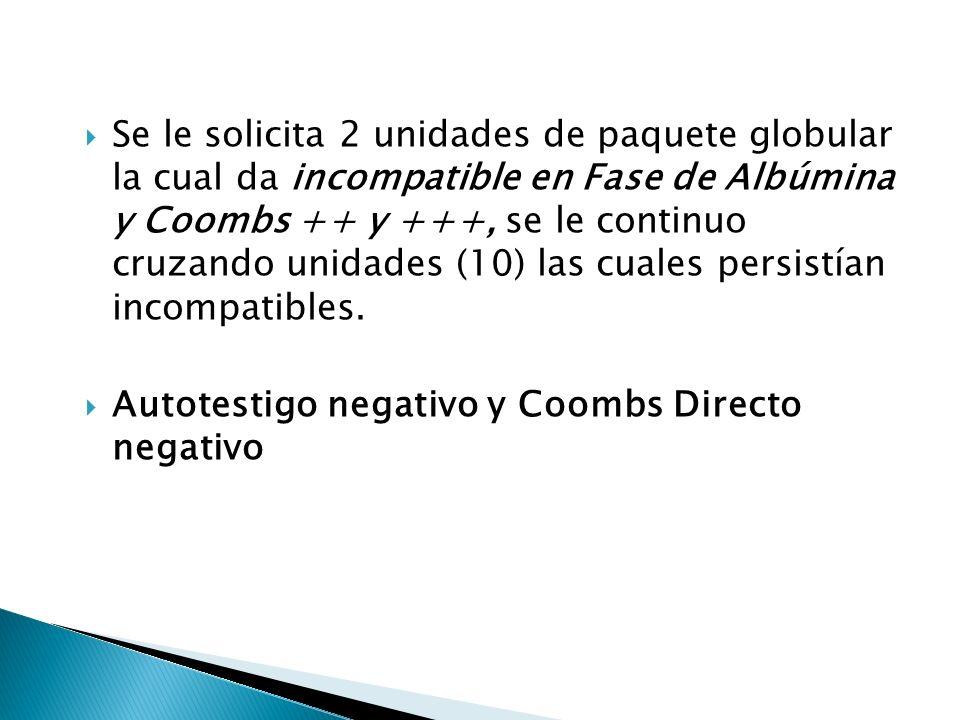 Se le solicita 2 unidades de paquete globular la cual da incompatible en Fase de Albúmina y Coombs ++ y +++, se le continuo cruzando unidades (10) las cuales persistían incompatibles.