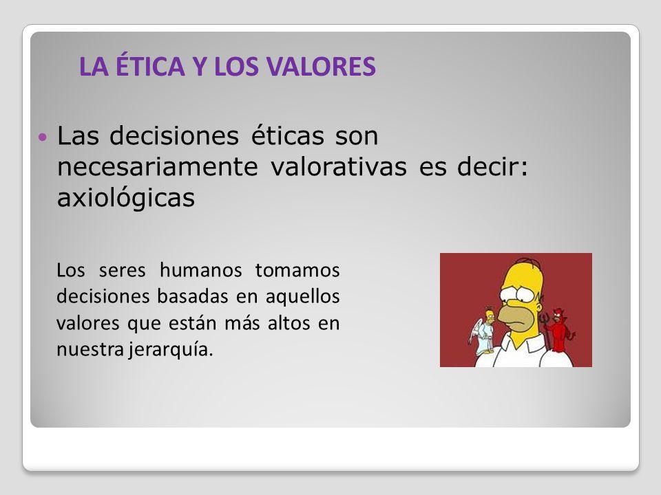 LA ÉTICA Y LOS VALORES Las decisiones éticas son necesariamente valorativas es decir: axiológicas.