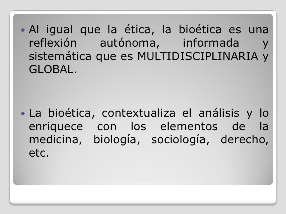 Al igual que la ética, la bioética es una reflexión autónoma, informada y sistemática que es MULTIDISCIPLINARIA y GLOBAL.