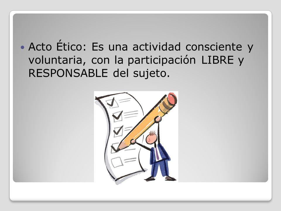 Acto Ético: Es una actividad consciente y voluntaria, con la participación LIBRE y RESPONSABLE del sujeto.