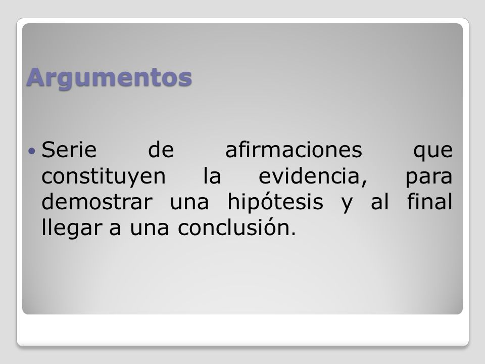 Argumentos Serie de afirmaciones que constituyen la evidencia, para demostrar una hipótesis y al final llegar a una conclusión.