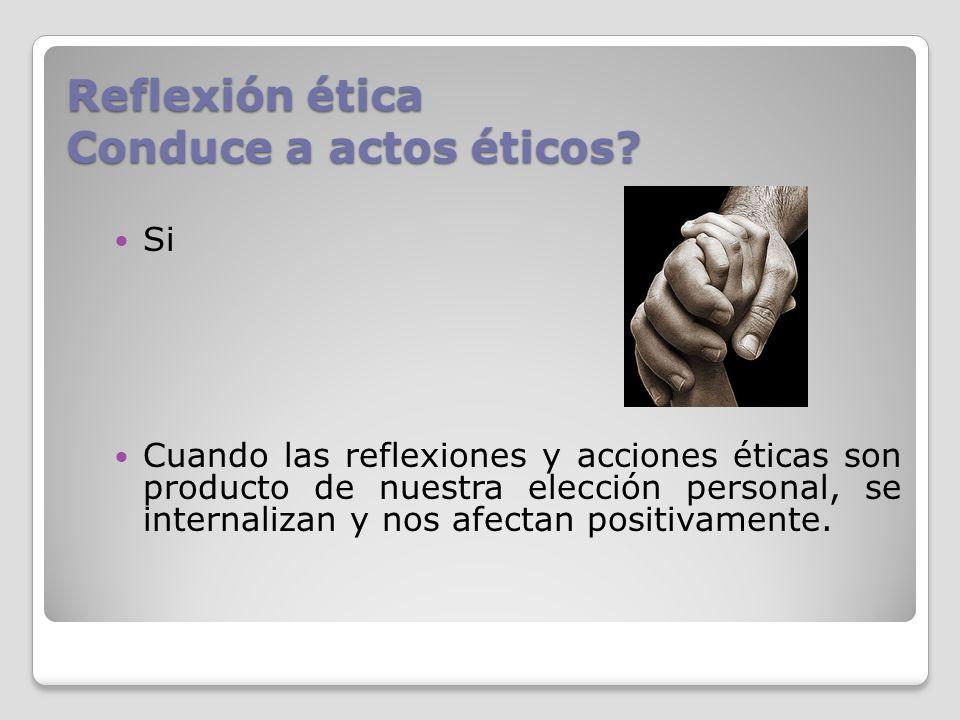 Reflexión ética Conduce a actos éticos